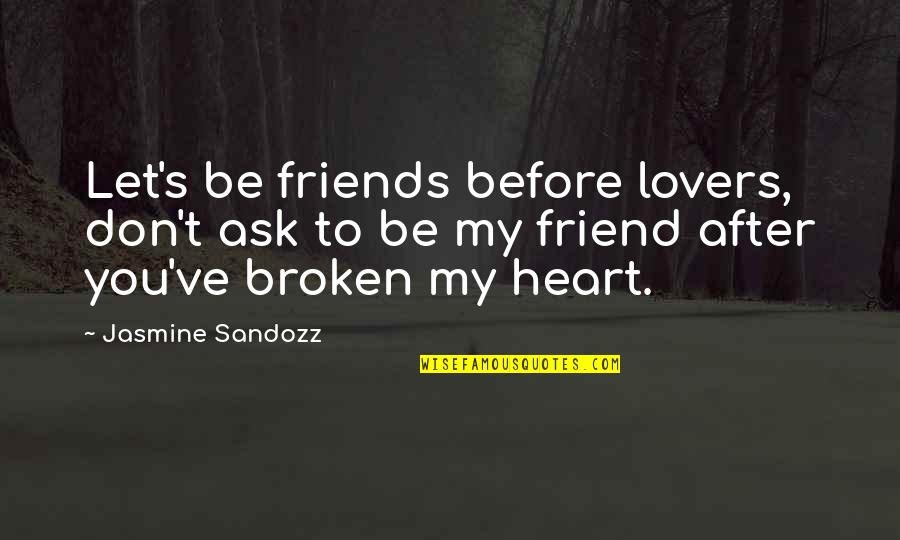 Broken Friends Quotes By Jasmine Sandozz: Let's be friends before lovers, don't ask to