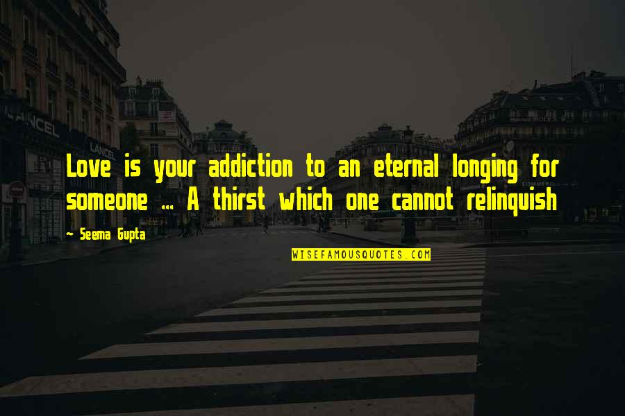 Broken Friends Quotes By Seema Gupta: Love is your addiction to an eternal longing
