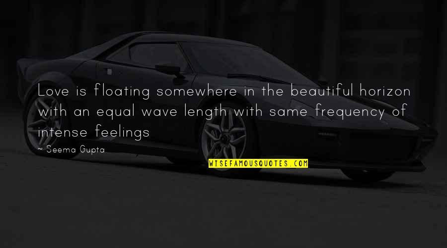 Broken Friends Quotes By Seema Gupta: Love is floating somewhere in the beautiful horizon