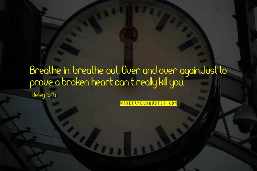 Broken Heart Hope Quotes By Kelley York: Breathe in, breathe out. Over and over again.Just