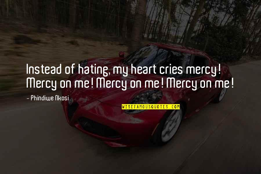 Broken Heart Hope Quotes By Phindiwe Nkosi: Instead of hating, my heart cries mercy! Mercy