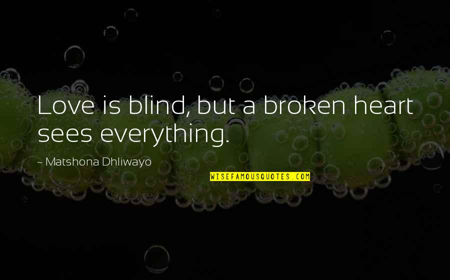 Broken Heart With Sad Quotes By Matshona Dhliwayo: Love is blind, but a broken heart sees