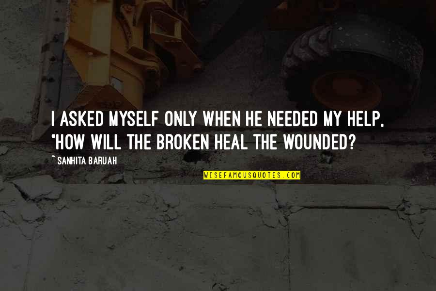 Broken Heart With Sad Quotes By Sanhita Baruah: I asked myself only when he needed my