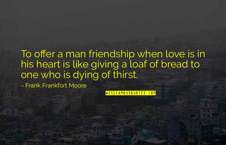 Broken Love And Friendship Quotes By Frank Frankfort Moore: To offer a man friendship when love is