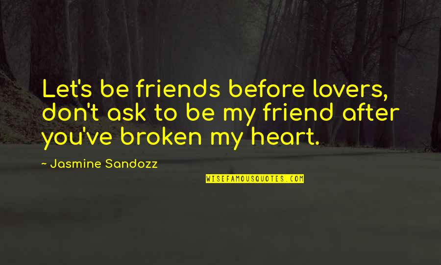 Broken Love And Friendship Quotes By Jasmine Sandozz: Let's be friends before lovers, don't ask to