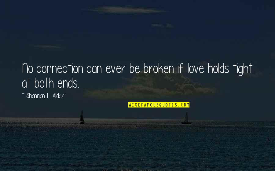 Broken Love And Friendship Quotes By Shannon L. Alder: No connection can ever be broken if love