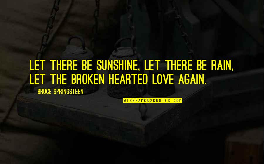 Broken Love Quotes By Bruce Springsteen: Let there be sunshine, let there be rain,