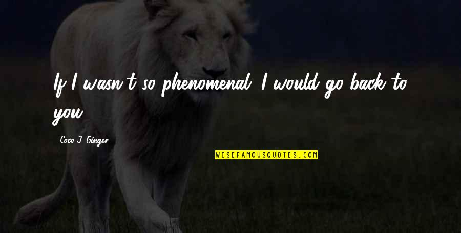 Broken Love Quotes By Coco J. Ginger: If I wasn't so phenomenal. I would go