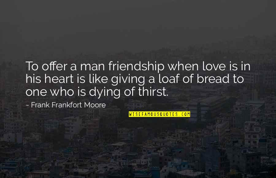 Broken Love Quotes By Frank Frankfort Moore: To offer a man friendship when love is