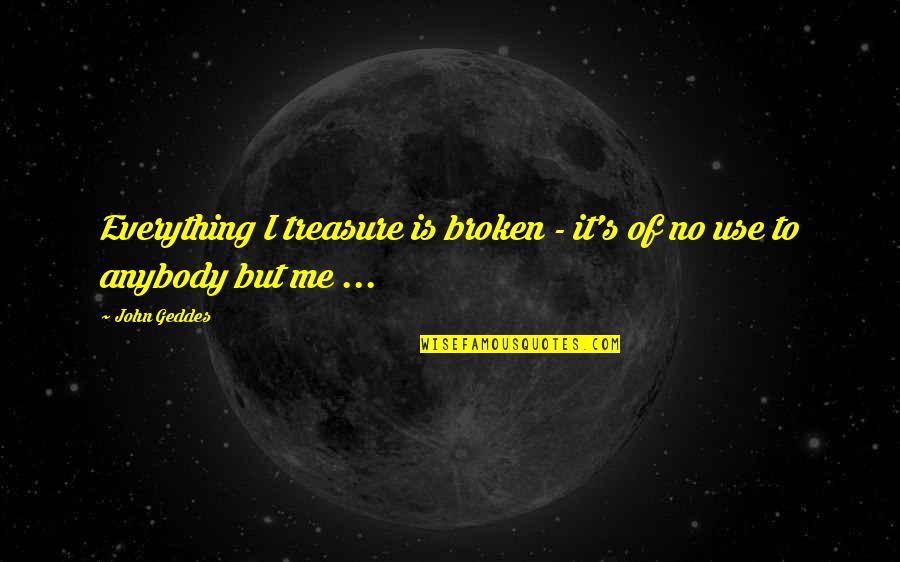 Broken Love Quotes By John Geddes: Everything I treasure is broken - it's of
