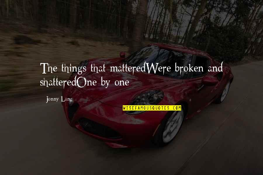 Broken Love Quotes By Jonny Lang: The things that matteredWere broken and shatteredOne by