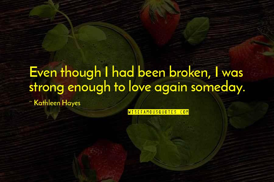 Broken Love Quotes By Kathleen Hayes: Even though I had been broken, I was