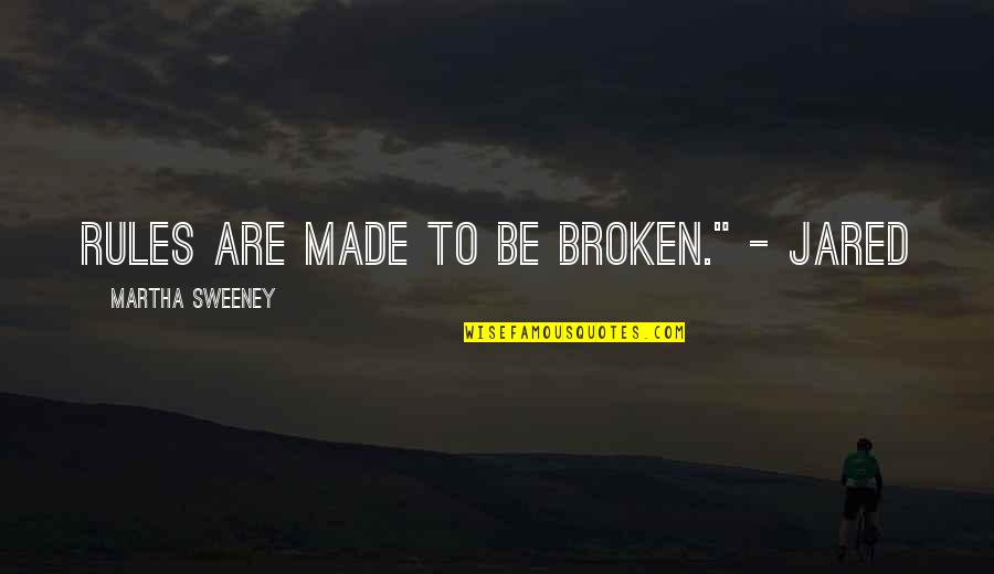 "Broken Love Quotes By Martha Sweeney: Rules are made to be broken."" - Jared"