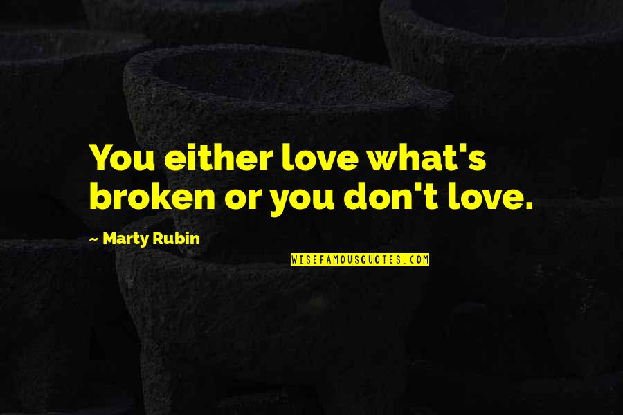 Broken Love Quotes By Marty Rubin: You either love what's broken or you don't