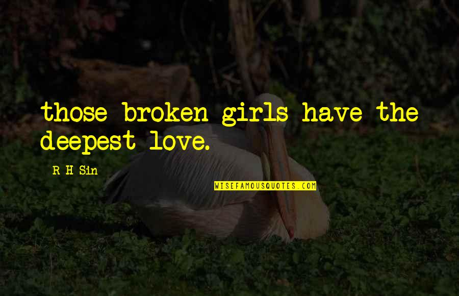 Broken Love Quotes By R H Sin: those broken girls have the deepest love.
