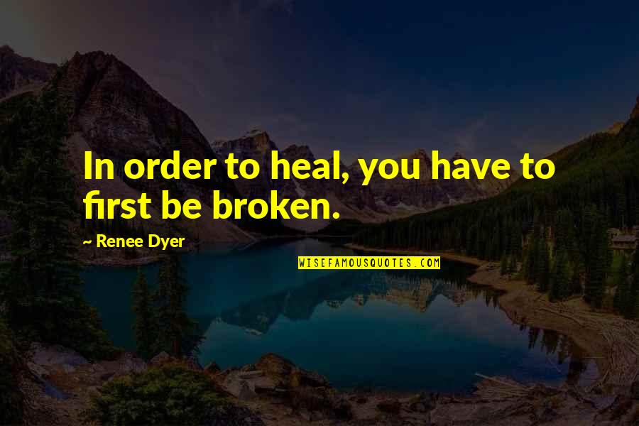 Broken Love Quotes By Renee Dyer: In order to heal, you have to first