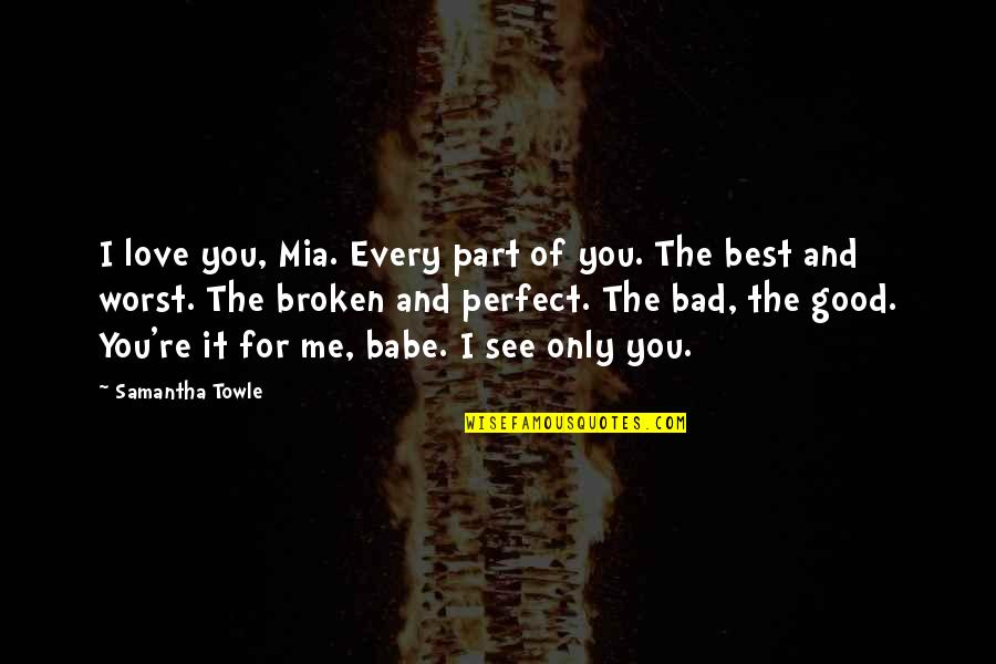 Broken Love Quotes By Samantha Towle: I love you, Mia. Every part of you.