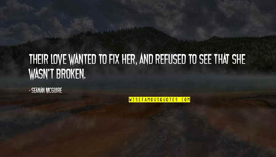 Broken Love Quotes By Seanan McGuire: Their love wanted to fix her, and refused