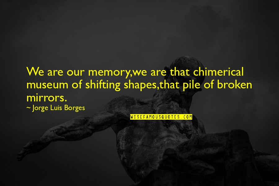 Broken Mirrors Quotes By Jorge Luis Borges: We are our memory,we are that chimerical museum