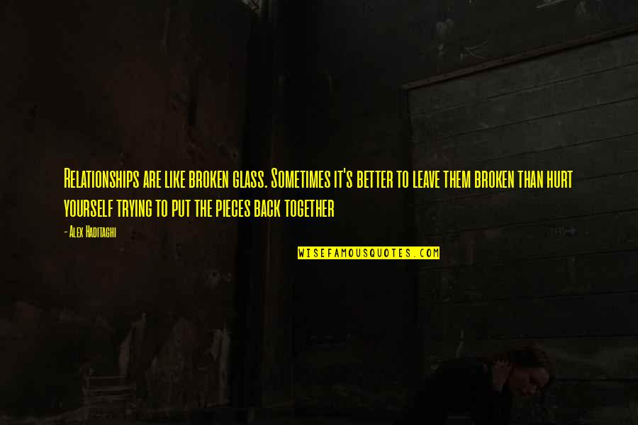 Broken Pieces Quotes By Alex Haditaghi: Relationships are like broken glass. Sometimes it's better