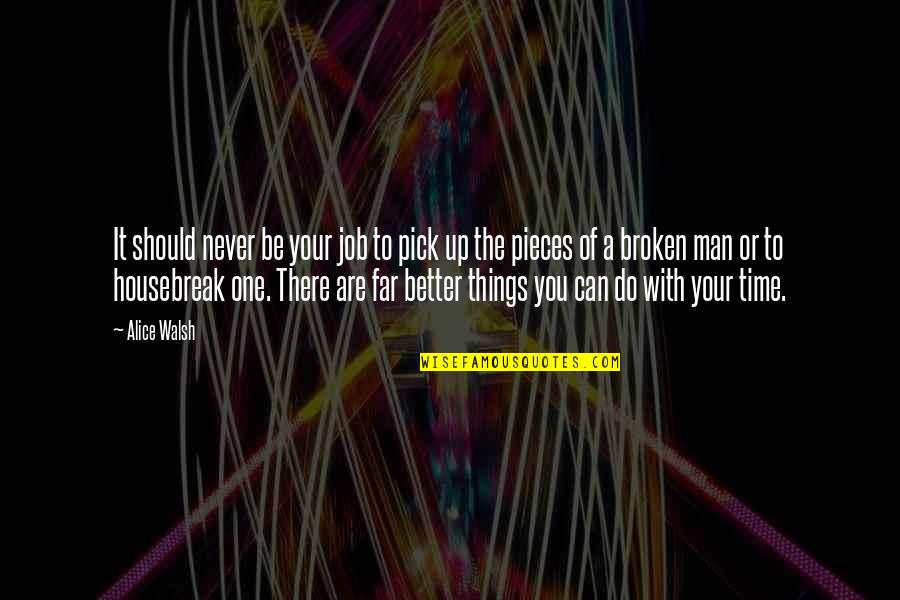 Broken Pieces Quotes By Alice Walsh: It should never be your job to pick