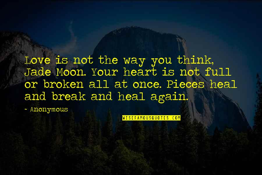 Broken Pieces Quotes By Anonymous: Love is not the way you think, Jade