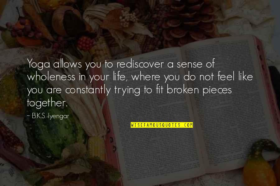 Broken Pieces Quotes By B.K.S. Iyengar: Yoga allows you to rediscover a sense of