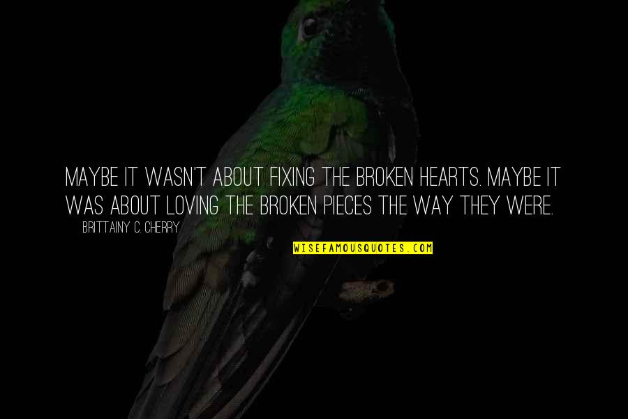 Broken Pieces Quotes By Brittainy C. Cherry: Maybe it wasn't about fixing the broken hearts.