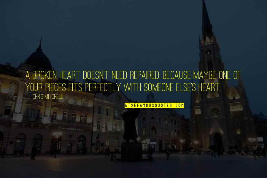 Broken Pieces Quotes By Chris Mitchell: A broken heart doesn't need repaired. Because maybe
