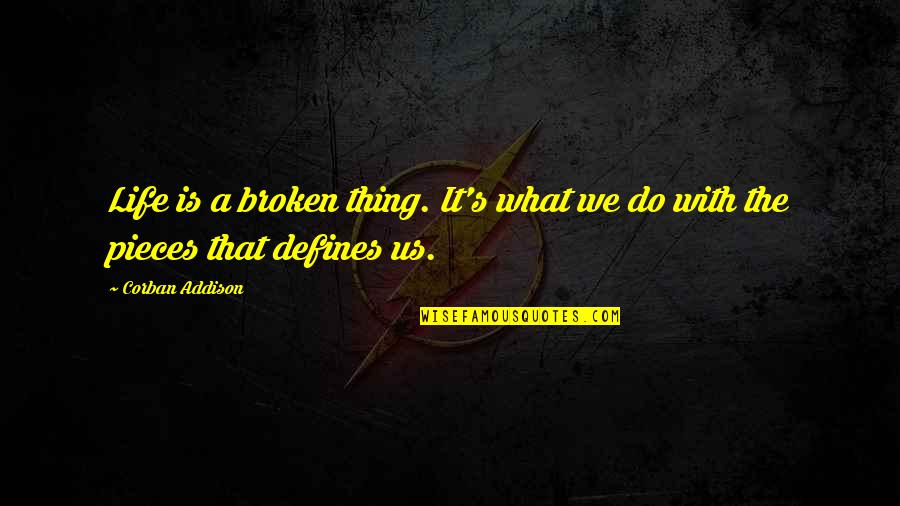 Broken Pieces Quotes By Corban Addison: Life is a broken thing. It's what we