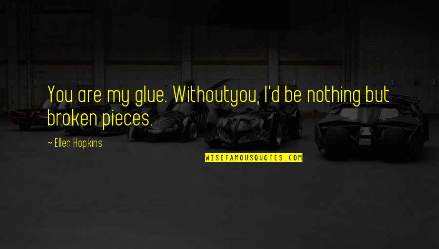 Broken Pieces Quotes By Ellen Hopkins: You are my glue. Withoutyou, I'd be nothing