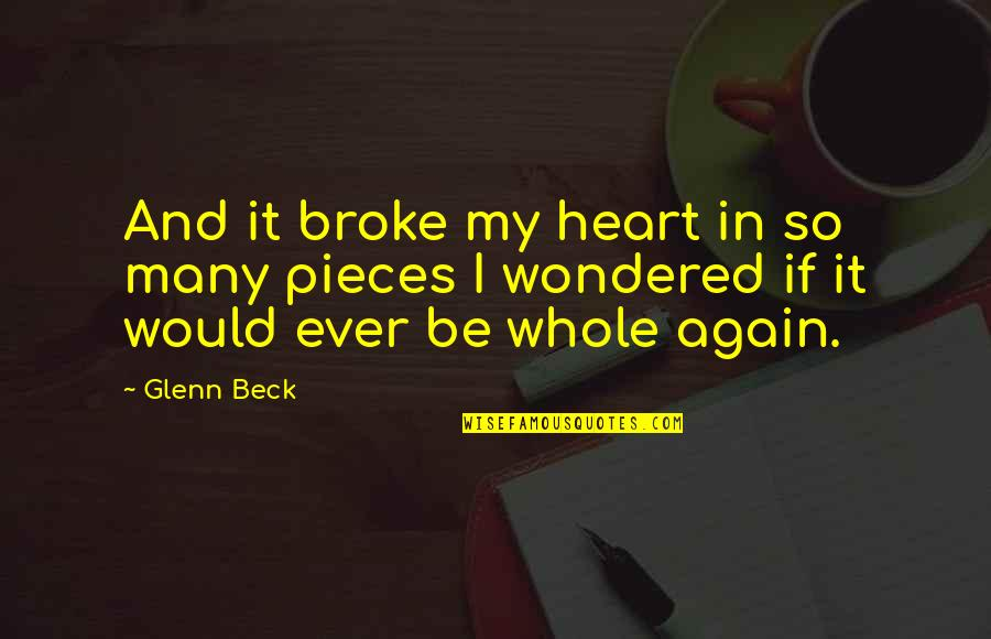 Broken Pieces Quotes By Glenn Beck: And it broke my heart in so many