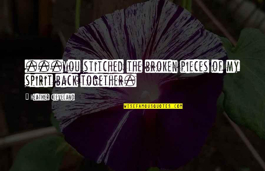 Broken Pieces Quotes By Heather Cleveland: ...You stitched the broken pieces of my spirit