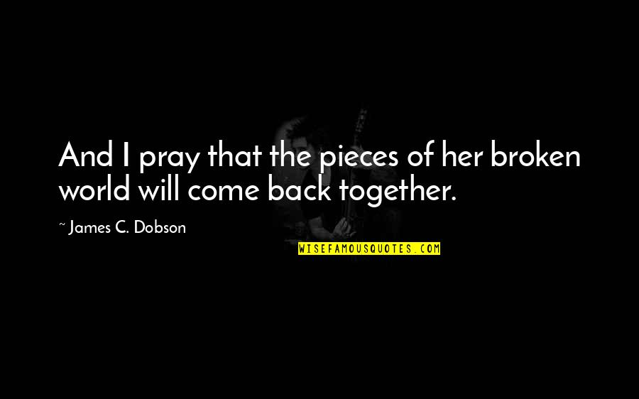 Broken Pieces Quotes By James C. Dobson: And I pray that the pieces of her