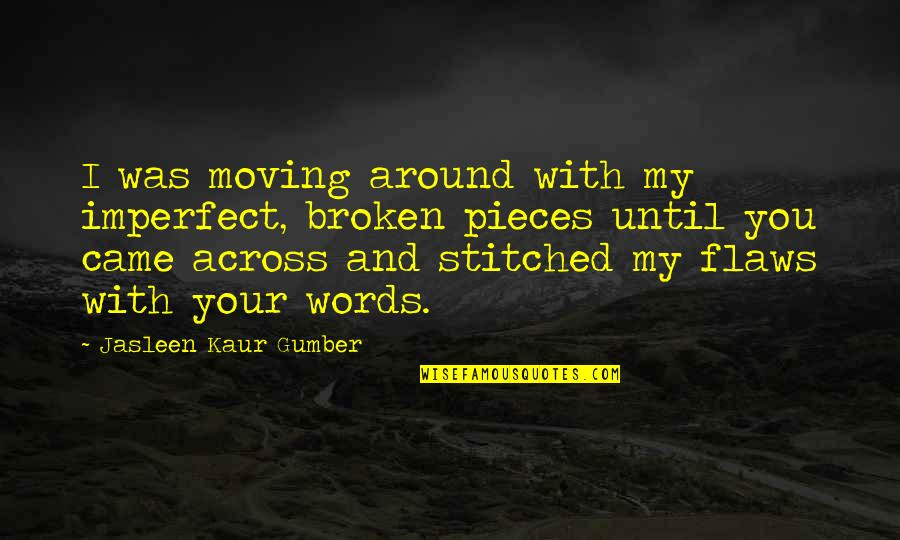 Broken Pieces Quotes By Jasleen Kaur Gumber: I was moving around with my imperfect, broken