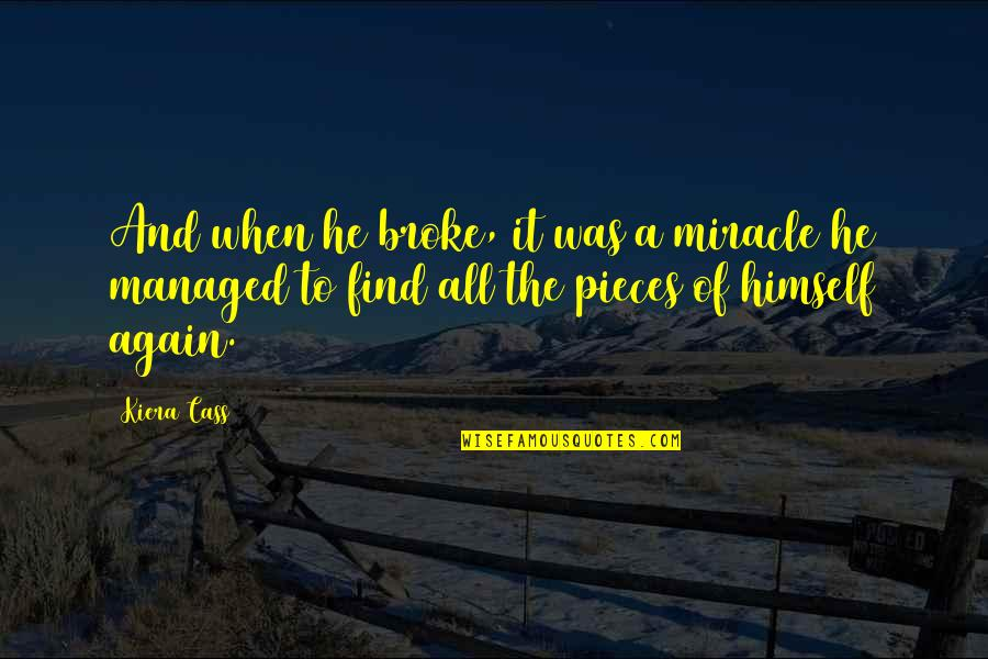 Broken Pieces Quotes By Kiera Cass: And when he broke, it was a miracle