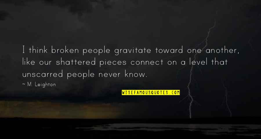 Broken Pieces Quotes By M. Leighton: I think broken people gravitate toward one another,