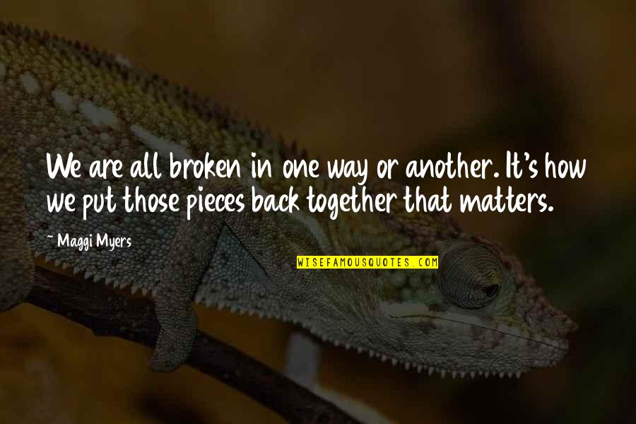 Broken Pieces Quotes By Maggi Myers: We are all broken in one way or