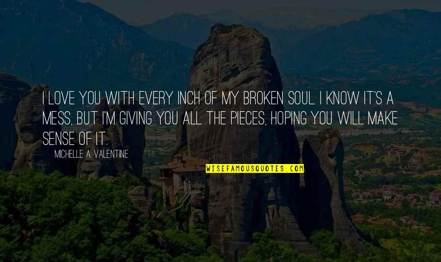 Broken Pieces Quotes By Michelle A. Valentine: I love you with every inch of my