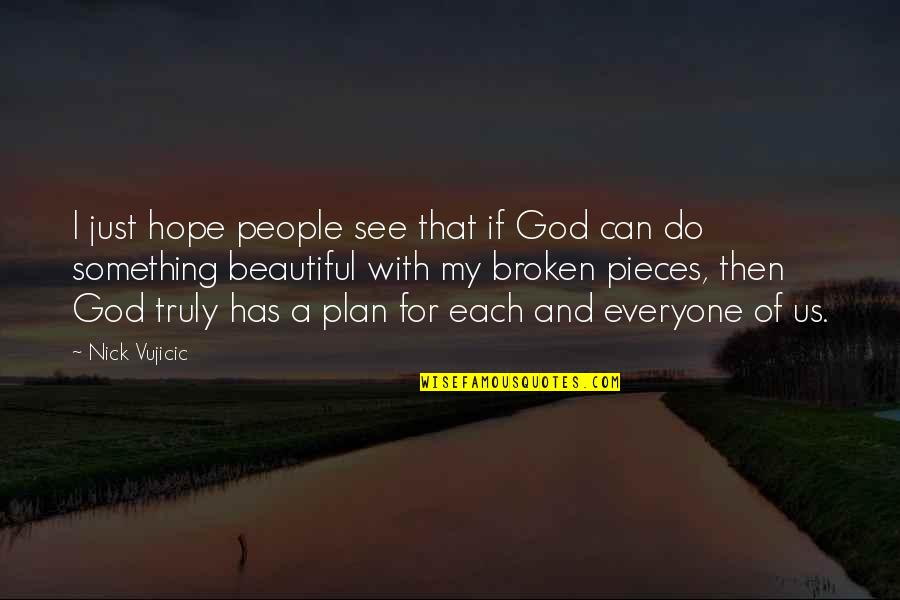 Broken Pieces Quotes By Nick Vujicic: I just hope people see that if God