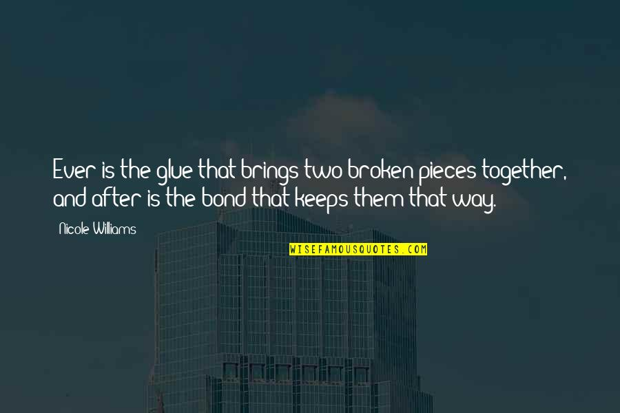 Broken Pieces Quotes By Nicole Williams: Ever is the glue that brings two broken