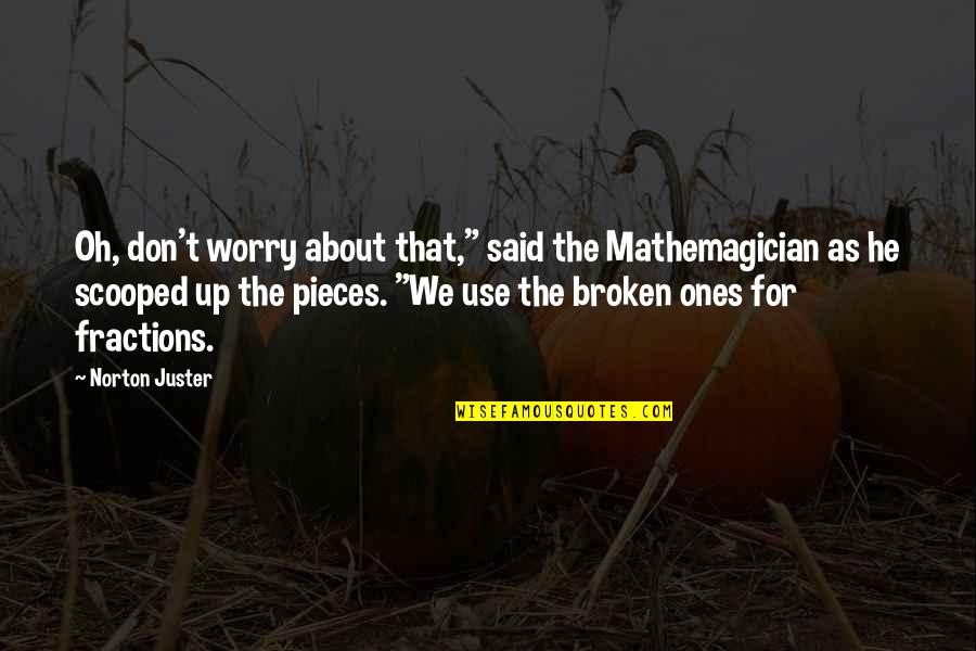 """Broken Pieces Quotes By Norton Juster: Oh, don't worry about that,"""" said the Mathemagician"""