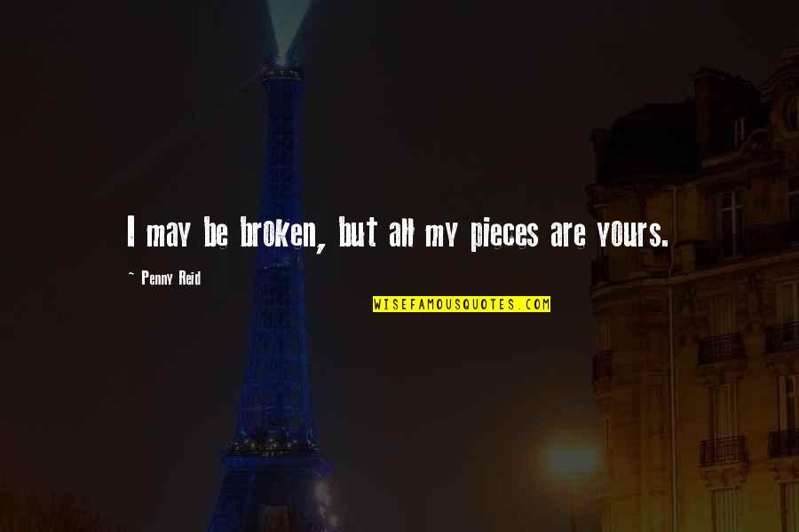 Broken Pieces Quotes By Penny Reid: I may be broken, but all my pieces
