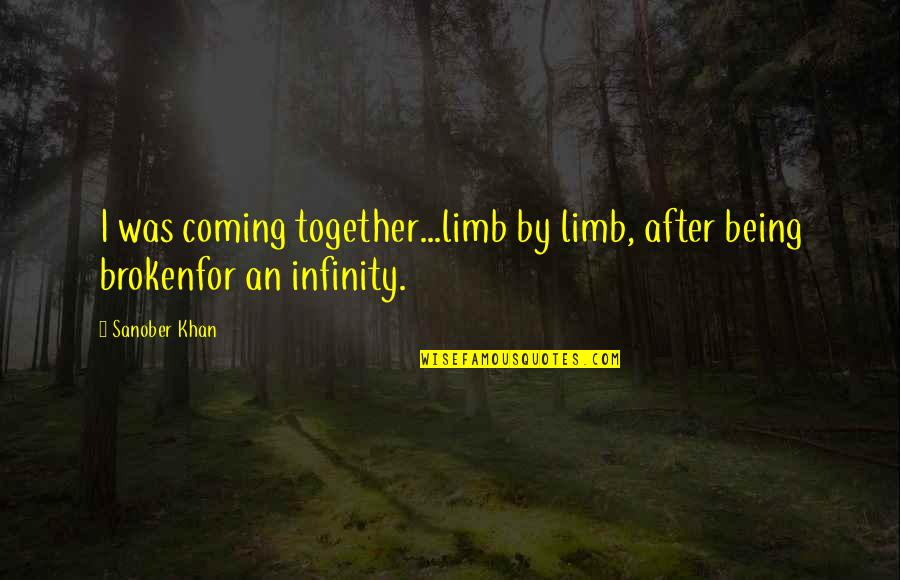 Broken Pieces Quotes By Sanober Khan: I was coming together...limb by limb, after being