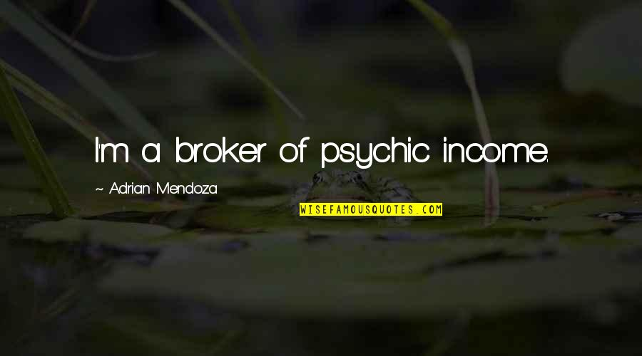 Broker Than Quotes By Adrian Mendoza: I'm a broker of psychic income.