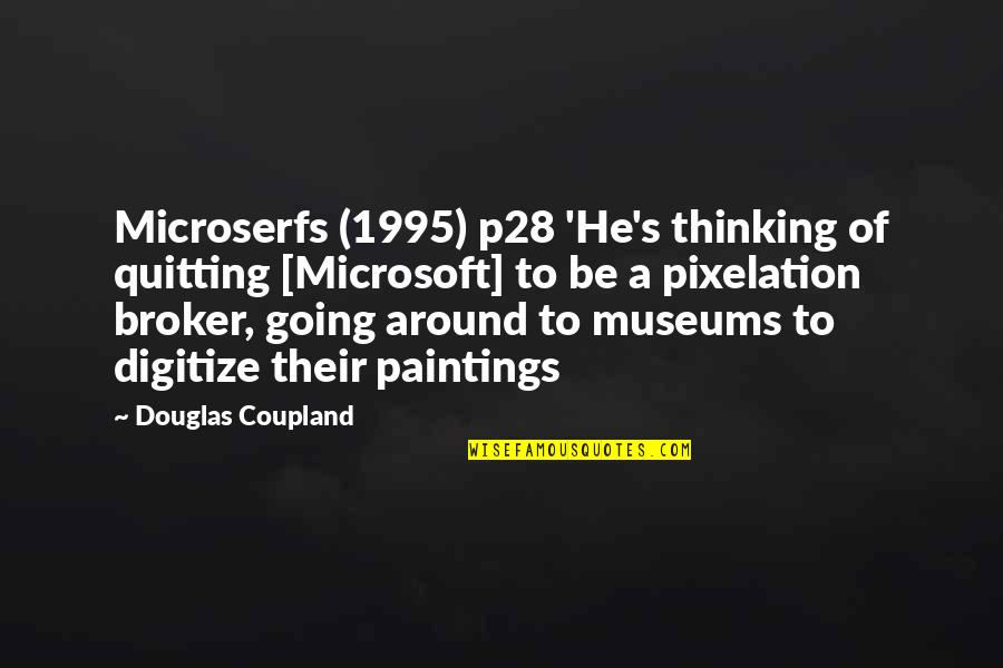 Broker Than Quotes By Douglas Coupland: Microserfs (1995) p28 'He's thinking of quitting [Microsoft]