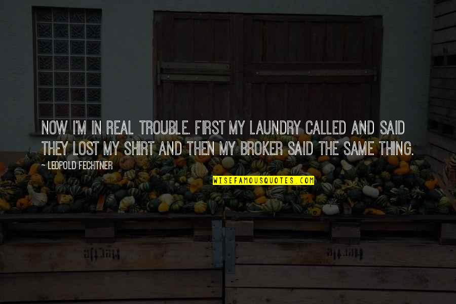 Broker Than Quotes By Leopold Fechtner: Now I'm in real trouble. First my laundry