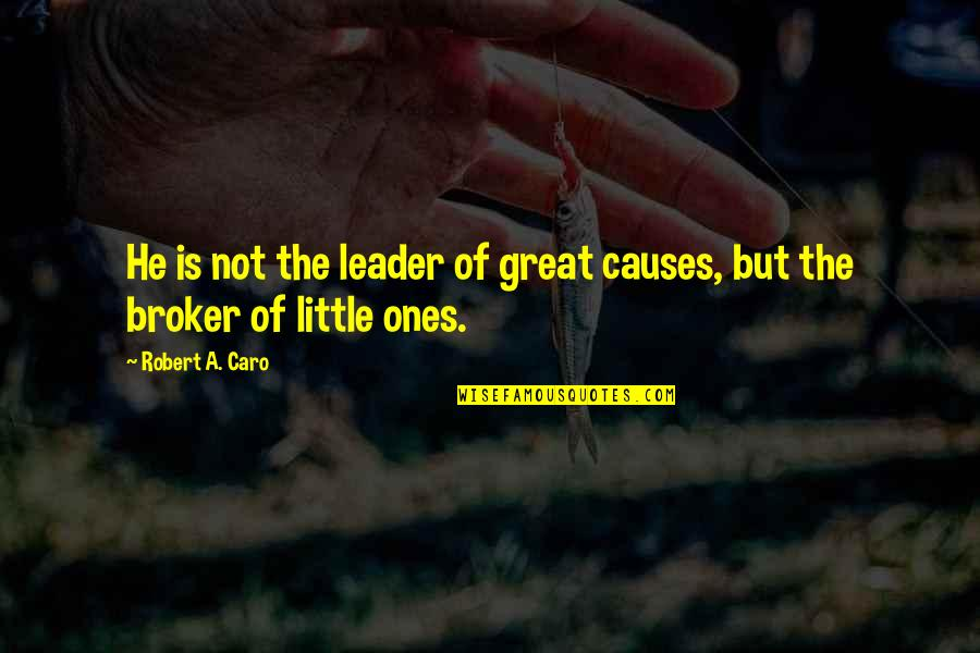 Broker Than Quotes By Robert A. Caro: He is not the leader of great causes,