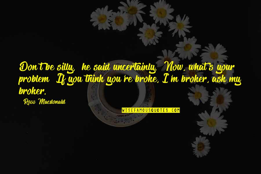 "Broker Than Quotes By Ross Macdonald: Don't be silly,"" he said uncertainly. ""Now, what's"