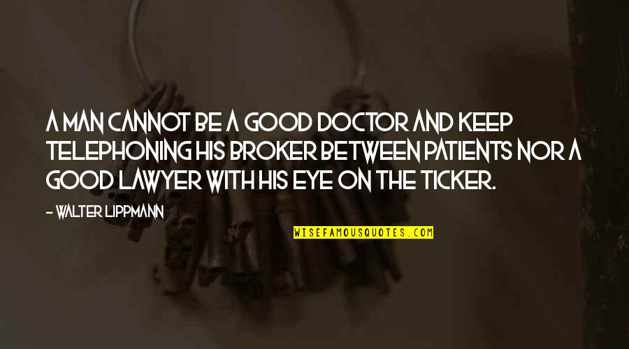 Broker Than Quotes By Walter Lippmann: A man cannot be a good doctor and